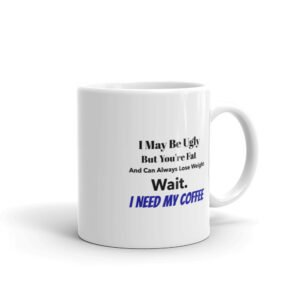I May Be Ugly But You're Fat and You Can Always Lose Weight. Wait. I Need My Coffee Coffee Mug on Chezgigis.com
