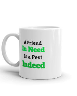 A Friend In Need Is A Pest Indeed Coffee Mug