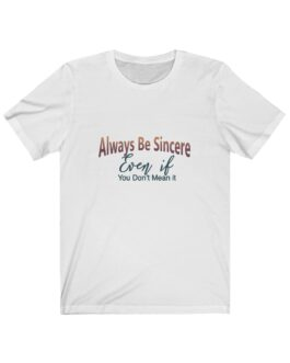 Always Be Sincere Even If You Don't Mean It Tee