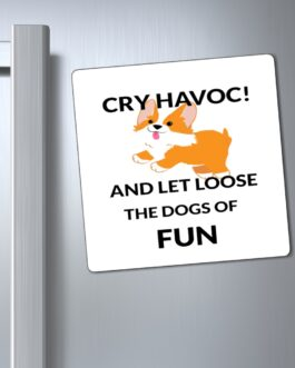 Cry Havoc And Let Loose The Dogs Of Fun Magnet