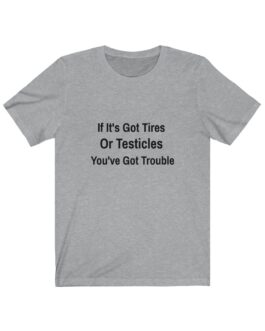 If It's Got Tires Or Testicles You've Got Trouble Tee