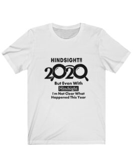 Hindsight Is 2020 But Even In Hindsight, I'm Not Clear What Happened Tee
